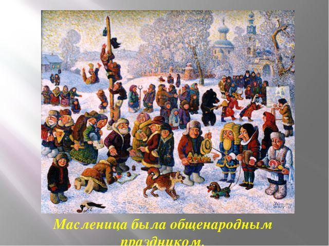 Масленица была общенародным праздником.