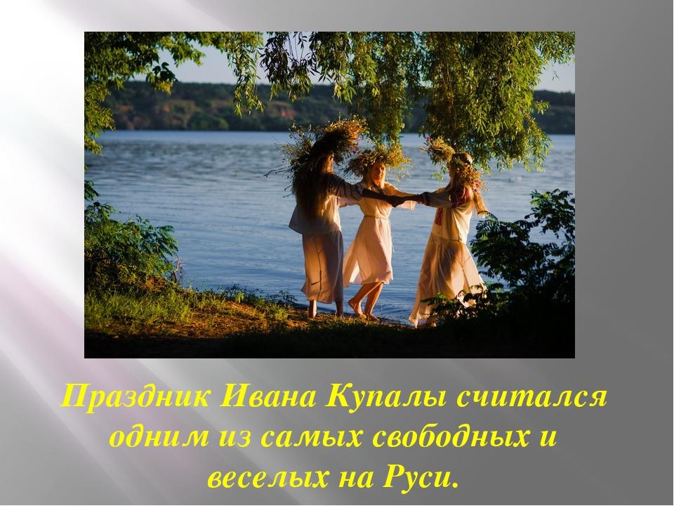 Праздник Ивана Купалы считался одним из самых свободных и веселых на Руси.