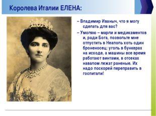 Королева Италии ЕЛЕНА: –Владимир Иваныч, что я могу сделать для вас? –Умоля