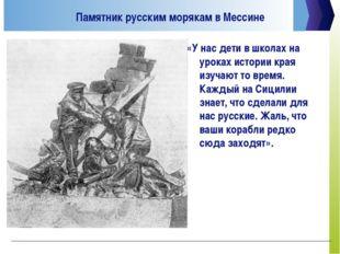 Памятник русским морякам в Мессине «У нас дети в школах на уроках истории кра