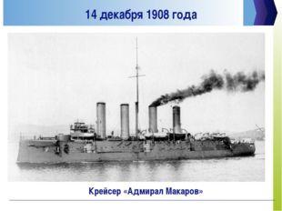 14 декабря 1908 года Крейсер «Адмирал Макаров»