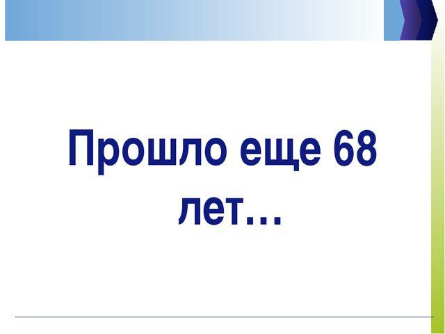 Прошло еще 68 лет…