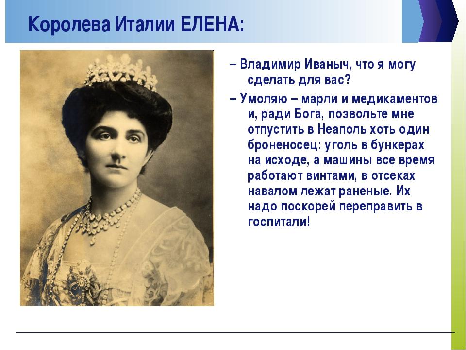 Королева Италии ЕЛЕНА: –Владимир Иваныч, что я могу сделать для вас? –Умоля...