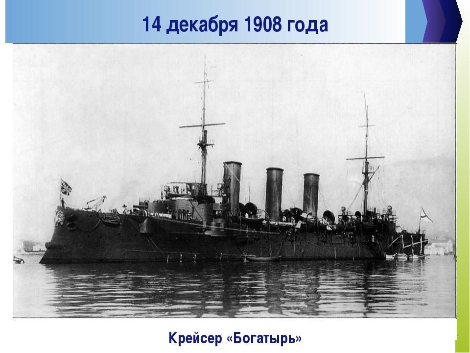14 декабря 1908 года Крейсер «Богатырь»