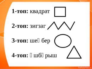 1-топ: квадрат 2-топ: зигзаг 3-топ: шеңбер 4-топ: үшбұрыш