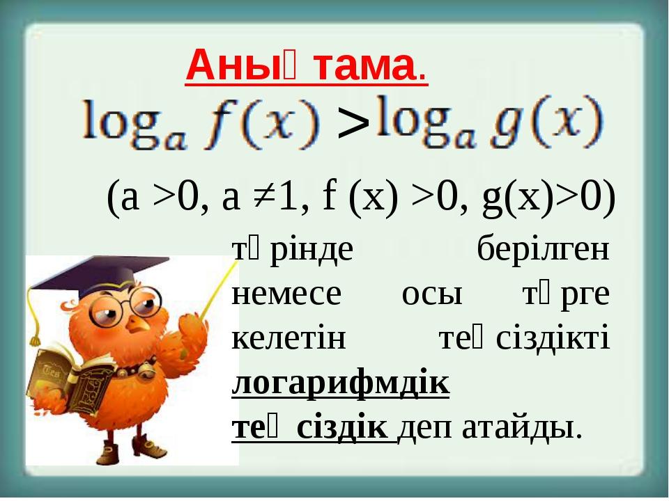 Анықтама. (a >0, a ≠1, f (x) >0, g(x)>0) түрінде берілген немесе осы түрге ке...