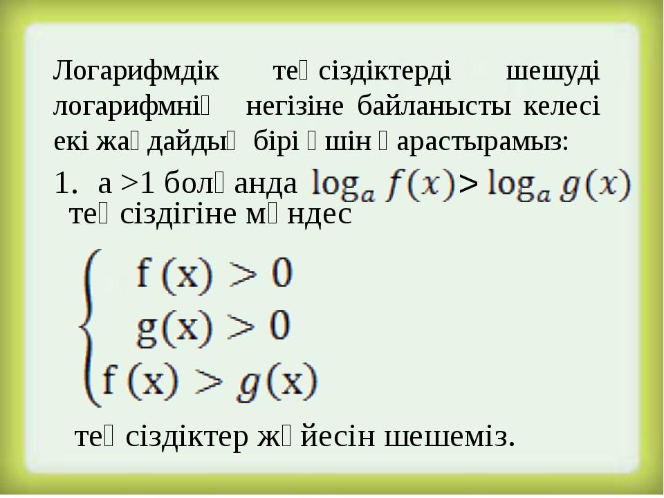 Логарифмдік теңсіздіктерді шешуді логарифмнің негізіне байланысты келесі екі...