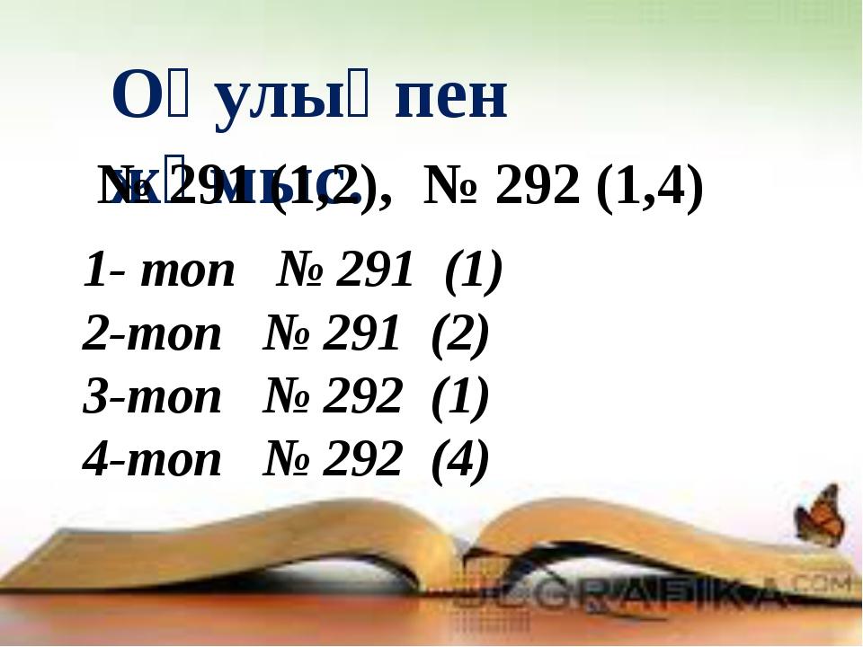 Оқулықпен жұмыс. № 291 (1,2), № 292 (1,4) 1- топ № 291 (1) 2-топ № 291 (2) 3-...