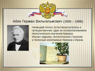 Абих Герман Вильгельмович (1806 – 1886) Немецкий геолог, естествоиспытатель и