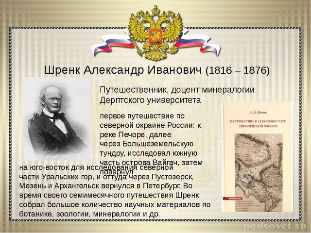 Шренк Александр Иванович (1816 – 1876) Путешественник, доцент минералогии Дер...