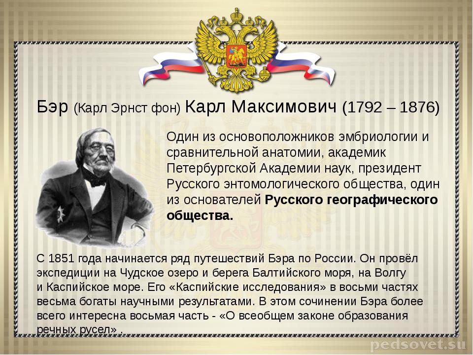 Бэр (Карл Эрнст фон) Карл Максимович (1792 – 1876) Один из основоположников э...