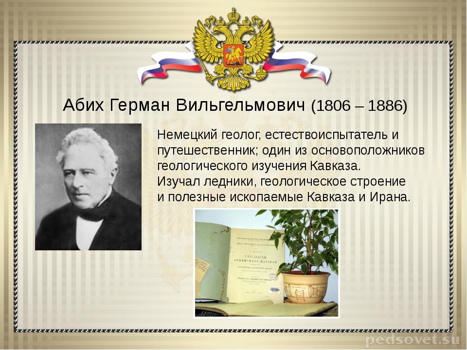 Абих Герман Вильгельмович (1806 – 1886) Немецкий геолог, естествоиспытатель и...