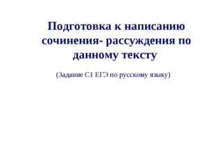 Подготовка к написанию сочинения- рассуждения по данному тексту (Задание С1 Е