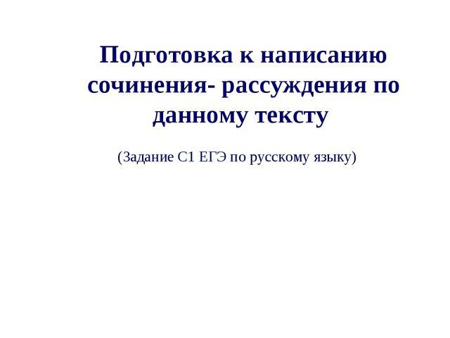 Подготовка к написанию сочинения- рассуждения по данному тексту (Задание С1 Е...