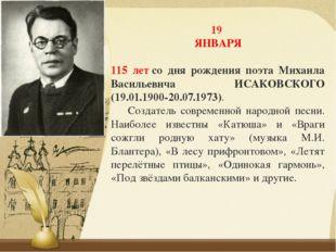 19 ЯНВАРЯ 115 летсо дня рождения поэта Михаила Васильевича ИСАКОВСКОГО (19.0