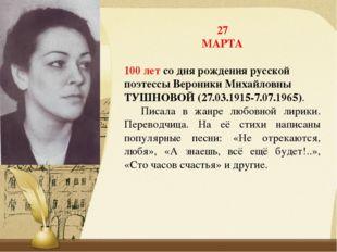 27 МАРТА 100 летсо дня рождения русской поэтессы Вероники Михайловны ТУШНОВО