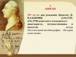2 АПРЕЛЯ 290 летсо дня рождения Джакомо Д. КАЗАНОВЫ (2.04.1725-4.06.1798),из