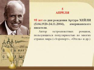 5 АПРЕЛЯ 95 летсо дня рождения Артура ХЕЙЛИ (5.04.1920-24.11.2004), американ