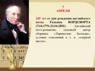 7 АПРЕЛЯ 245 летсо дня рождения английского поэта Уильяма ВОРДСВОРТА (7.04.1