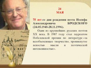 24 МАЯ 75 летсо дня рождения поэта Иосифа Александровича БРОДСКОГО (24.05.19