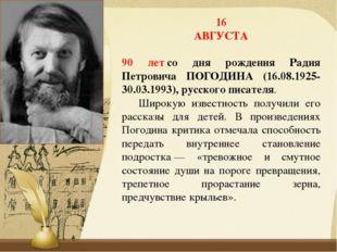 16 АВГУСТА 90 летсо дня рождения Радия Петровича ПОГОДИНА (16.08.1925-30.03.