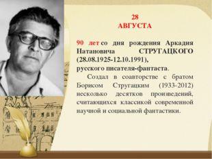 28 АВГУСТА 90 летсо дня рождения Аркадия Натановича СТРУГАЦКОГО (28.08.1925-