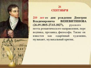 26 СЕНТЯБРЯ 210 летсо дня рождения Дмитрия Владимировича ВЕНЕВИТИНОВА (26.09