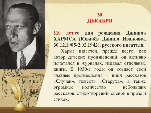 30 ДЕКАБРЯ 110 летсо дня рождения Даниила ХАРМСА (Ювачёв Даниил Иванович, 30...