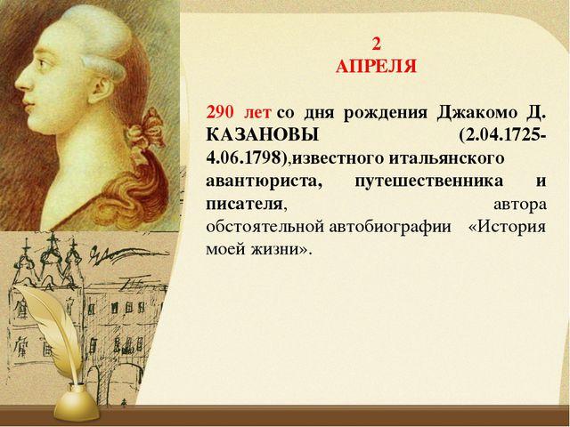 2 АПРЕЛЯ 290 летсо дня рождения Джакомо Д. КАЗАНОВЫ (2.04.1725-4.06.1798),из...