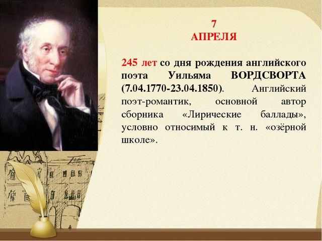 7 АПРЕЛЯ 245 летсо дня рождения английского поэта Уильяма ВОРДСВОРТА (7.04.1...
