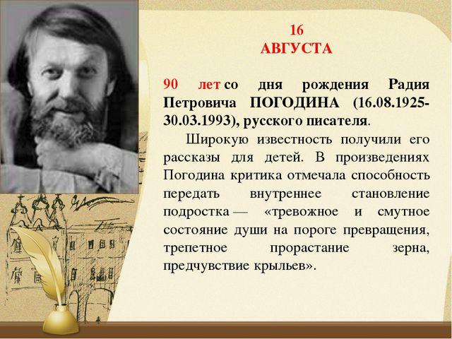 16 АВГУСТА 90 летсо дня рождения Радия Петровича ПОГОДИНА (16.08.1925-30.03....