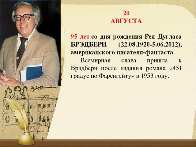 20 АВГУСТА 95 летсо дня рождения Рея Дугласа БРЭДБЕРИ (22.08.1920-5.06.2012)...