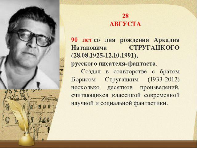 28 АВГУСТА 90 летсо дня рождения Аркадия Натановича СТРУГАЦКОГО (28.08.1925-...