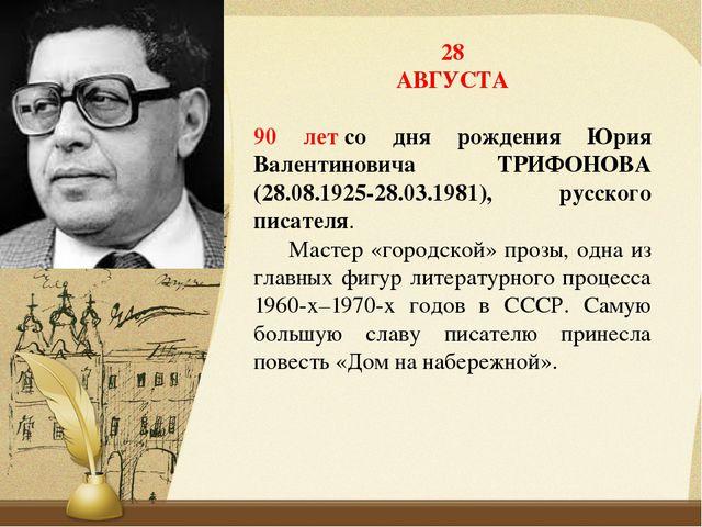 28 АВГУСТА 90 летсо дня рождения Юрия Валентиновича ТРИФОНОВА (28.08.1925-28...