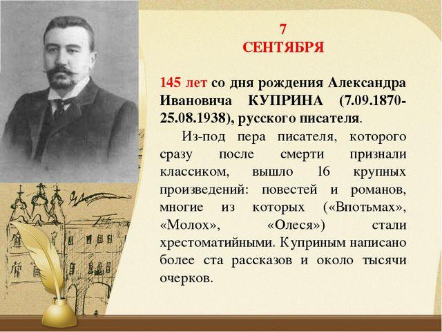 7 СЕНТЯБРЯ 145 летсо дня рождения Александра Ивановича КУПРИНА (7.09.1870-25...