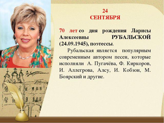 24 СЕНТЯБРЯ 70 летсо дня рождения Ларисы Алексеевны РУБАЛЬСКОЙ (24.09.1945),...