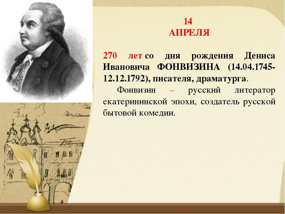 14 АПРЕЛЯ 270 летсо дня рождения Дениса Ивановича ФОНВИЗИНА (14.04.1745-12.1...