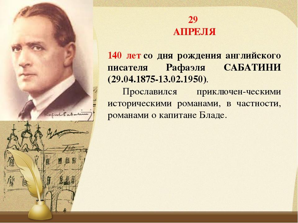 29 АПРЕЛЯ 140 летсо дня рождения английского писателя Рафаэля САБАТИНИ (29.0...