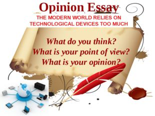 Opinion Essay What do you think? What is your point of view? What is your opi
