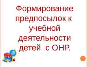 Формирование предпосылок к учебной деятельности детей с ОНР.