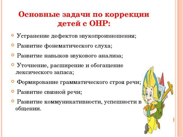 Основные задачи по коррекции детей с ОНР: Устранение дефектов звукопроизношен...