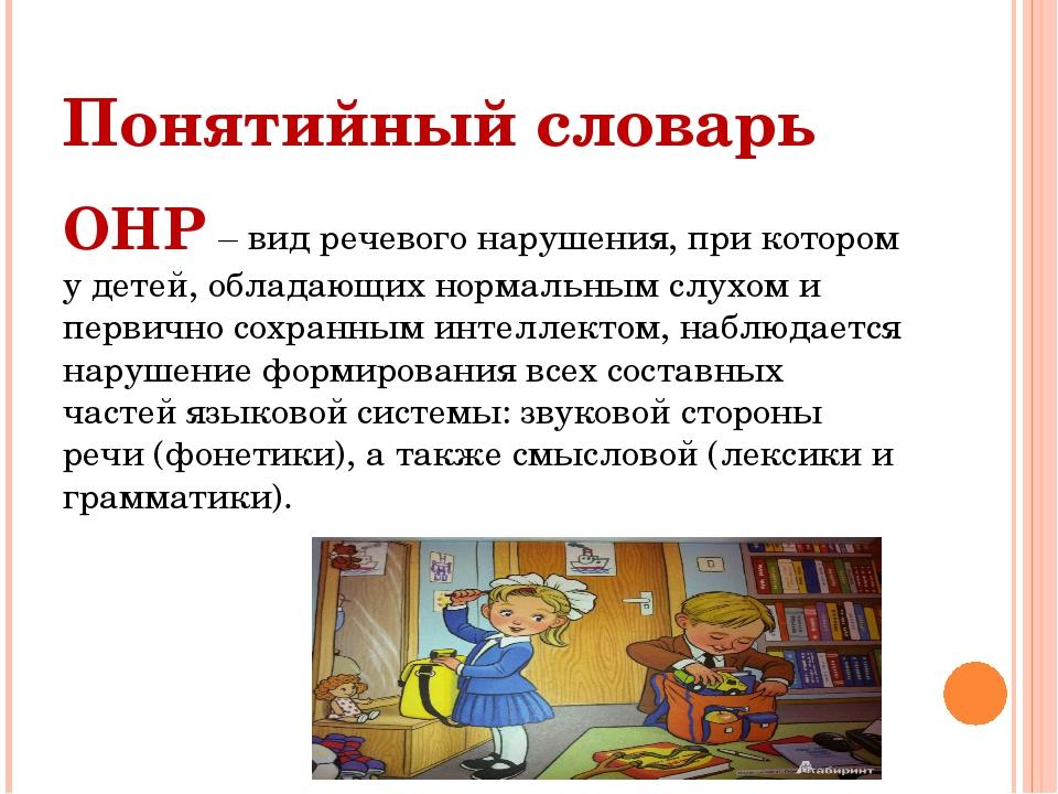 Понятийный словарь ОНР – вид речевого нарушения, при котором у детей, обладаю...