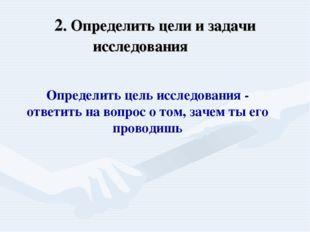 2. Определить цели и задачи исследования  Определить цель исследования - отв