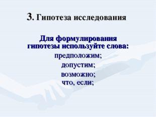 3. Гипотеза исследования Для формулирования гипотезы используйте слова: предп