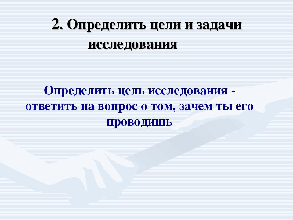 2. Определить цели и задачи исследования  Определить цель исследования - отв...