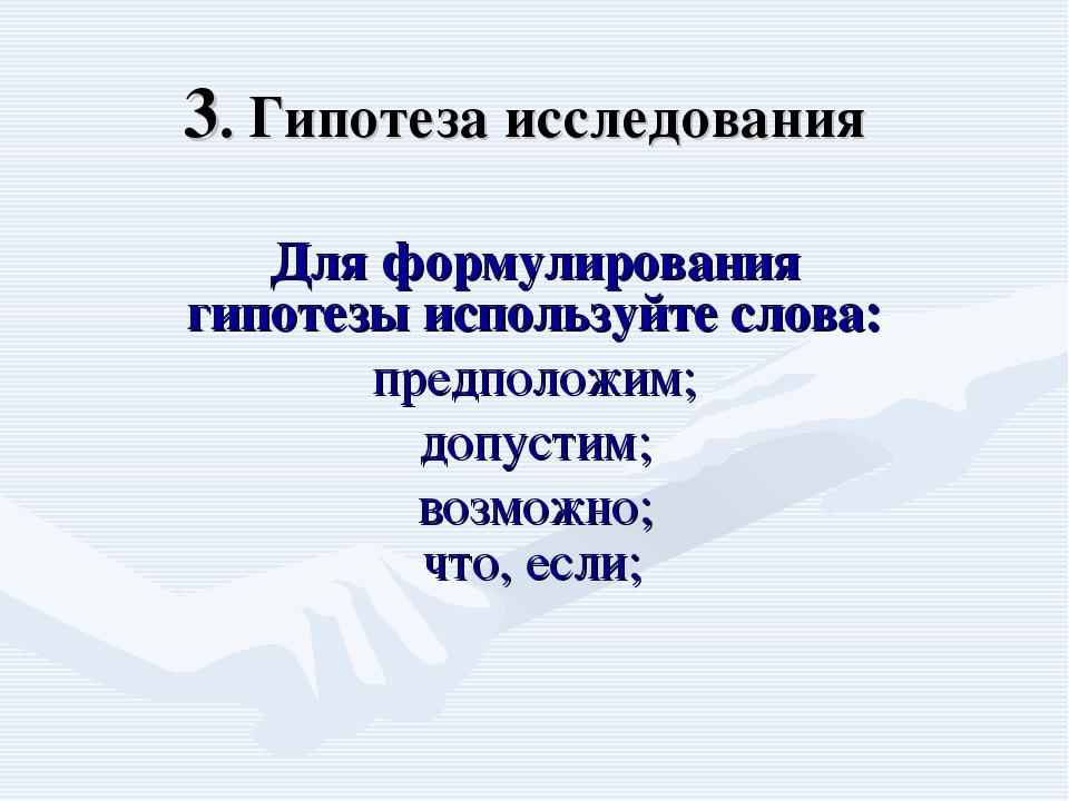 3. Гипотеза исследования Для формулирования гипотезы используйте слова: предп...