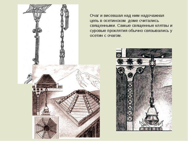 Очаг и висевшая над ним надочажная цепь в осетинском доме считались священным...