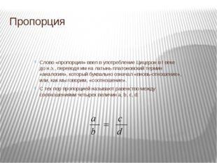 Пропорция Слово «пропорция» ввел в употребление Цицерон в I веке до н.э., пер