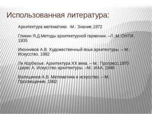 Использованная литература: Архитектура математики. -М.: Знание,1972 Гликин Я.
