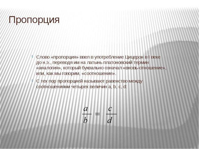 Пропорция Слово «пропорция» ввел в употребление Цицерон в I веке до н.э., пер...